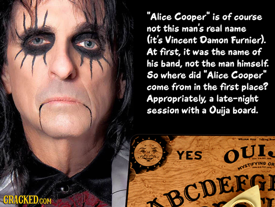 Alice Cooper is of course not this man's real name (it's Vincent Damon Furnier). At first, it was the name of his band, not the man himself. So wher