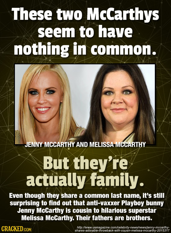 These two McCarthys seem to have nothing in common. JENNY MCCARTHY AND MELISSA MECARTHY But they're actually family. Even though they share a common l