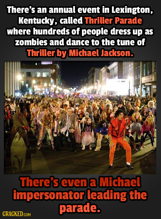 There's an annual event in Lexington, Kentucky, called Thriller Parade where hundreds of people dress up as zombies and dance to the tune of Thriller