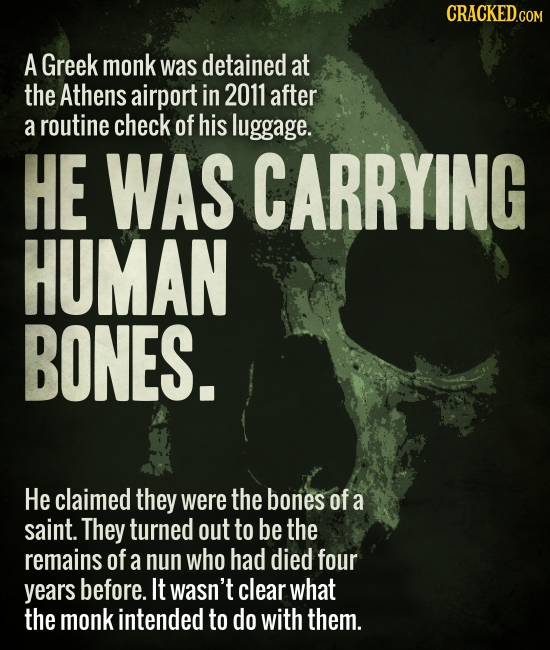 A Greek monk was detained at the Athens airport in 2011 after a routine check of his luggage. HE WAS CARRYING HUMAN BONES. He claimed they were the bo