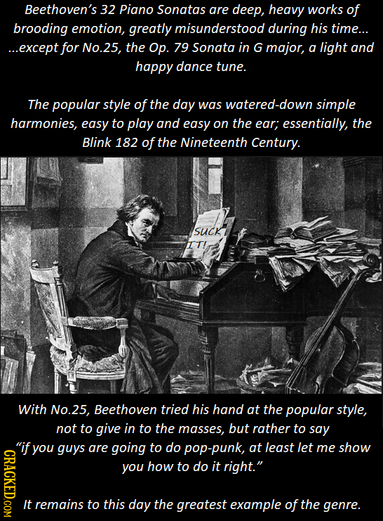 Beethoven's 32 Piano Sonatas are deep, heavy works of brooding emotion, greatly misunderstood during his time... ...except for No.25, the Op. 79 Sonat