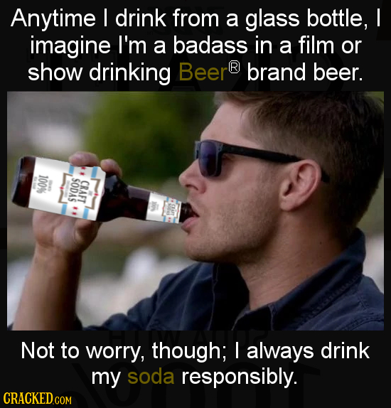 Anytime I drink from a glass BOttLE, I imagine I'm a badass in a film or show drinking Beer R brand beer. 100% SODAS CRAFT Not to worry, though; I alw