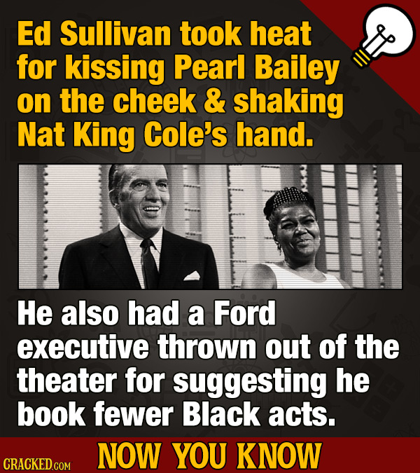 Ed Sullivan took heat for kissing Pearl Bailey on the cheek & shaking Nat King Cole's hand. He also had a Ford executive thrown out of the theater for