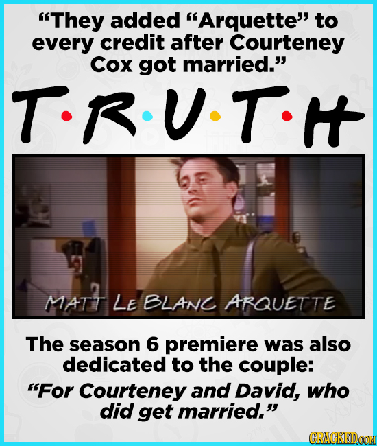 They added Arquette to every credit after Courteney Cox got married. TRUTH MATT LE BLANC ARQUETTE The season 6 premiere was also dedicated to the