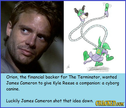 Orion, the financial backer for The Terminator, wanted James Cameron to give Kyle Reese a companion: a cyborg canine. Luckily James Cameron shot that