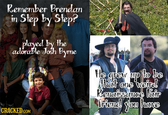 Remember Brendan in Step by Step? played by the adorable Josh Byrne He grew up to be hat weird one Renaissance Fair friend you have CRACKED COM