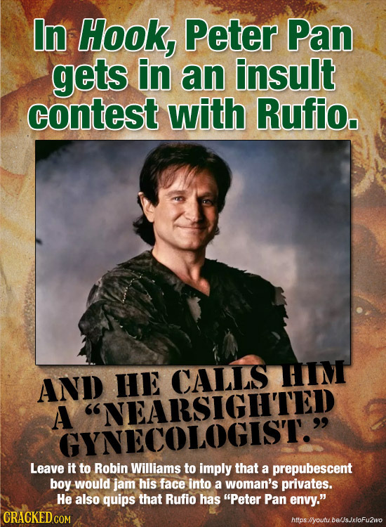 In Hook, Peter Pan gets in an insult contest with Rufio. CALLS TIM AND HE A NEARSIGHTED GYNECOLOGIST. Leave it to Robin Williams to imply that a pre