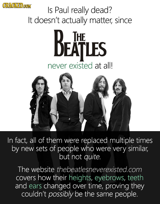CRACKEDOON IS Paul really dead? It doesn't actually matter, since BEATLES THE never existed at all! In fact, all of them were replaced multiple times