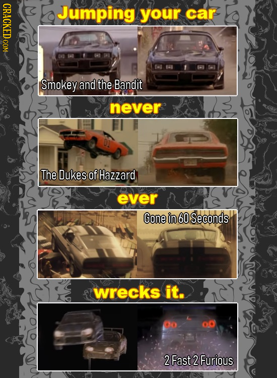 CRACKED COM Jumping your car Smokey and the Bandit never The Dukes of Hazzard ever Gone in 60 Seconds wrecks it. o 2 Fast 2 Furious