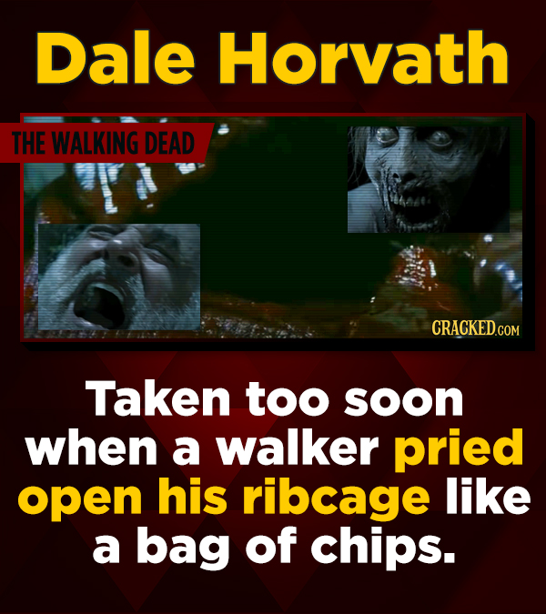 Dale Horvath THE WALKING DEAD CRACKED.COM Taken too soon when a walker pried open his ribcage like a bag of chips.