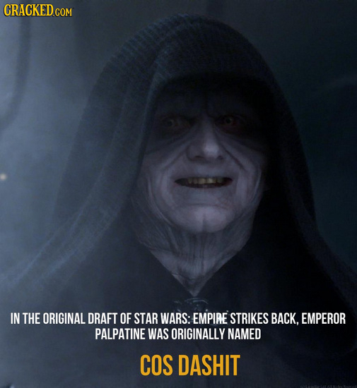 CRACKED.cO IN THE ORIGINAL DRAFT OF STAR WARS: EMPIRE STRIKES BACK. EMPEROR PALPATINE WAS ORIGINALLY NAMED COS DASHIT