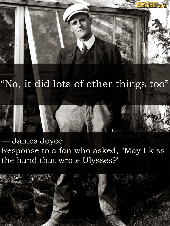 GRACKEDO No, it did lots of other things too James Joyce Response to a fan who asked, May I kiss the hand that wrote Ulysses?
