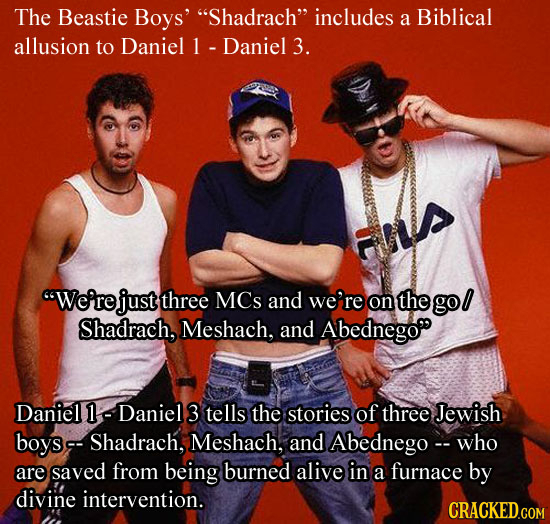 The Beastie Boys' Shadrach includes a Biblical allusion to Daniel Daniel 3. We're just three MCs and we're on the gol Shadrach, Meshach, and Abedne