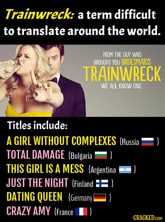 Trainwreck: a term difficult to translate around the world. FROM THE GUY WHO BROUGHT YOU BRIDESMAIDS TRAINWRECK WE ALL KNOW ONE. Titles include: A GIR