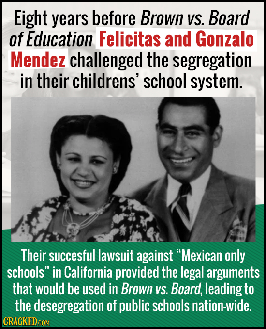 Eight years before Brown VS. Board of Education Felicitas and Gonzalo Mendez challenged the segregation in their childrens' school system. Their succe
