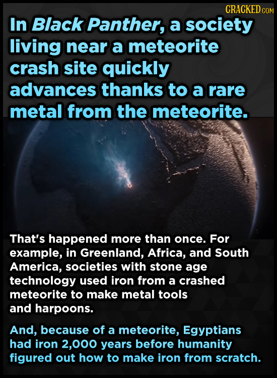 CRACKED COM In Black Panther, a society living near a meteorite crash site quickly advances thanks to a rare metal from the meteorite. That's happened