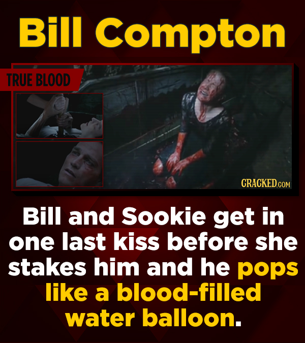 Bill Compton TRUE BLOOD CRACKED.CON Bill and Sookie get in one last kiss before she stakes him and he pops like a blood-filled water balloon.