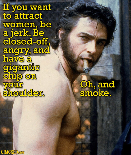 If you want to attract women, be a jerk. Be closed-off, angry, and have a gigantic chip on your Oh, and shoulder. smoke. CRACKEDCONT