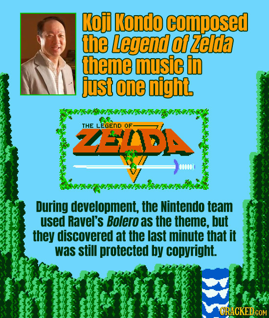 Koji Kondo composed the Legend Of Zeida theme music in just one night. ZEDA THE LEGEND OF 000001 During development, the Nintendo team used Ravel's Bo