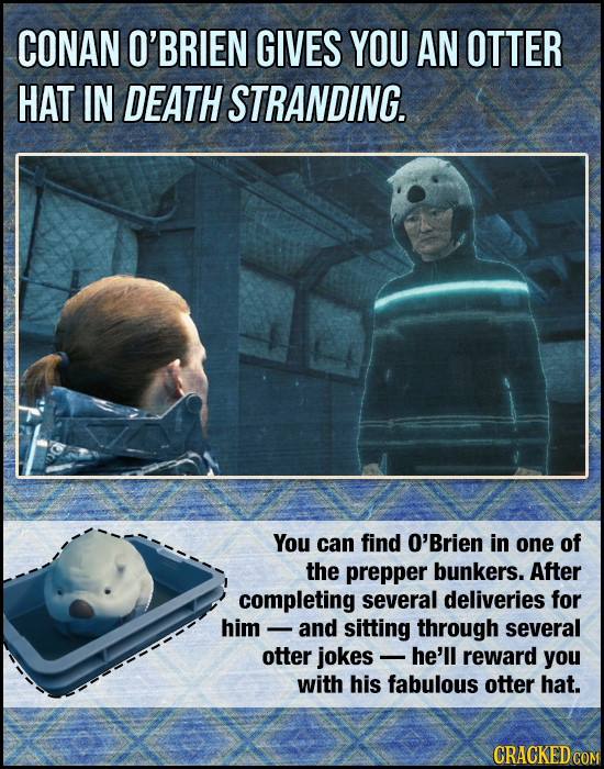 CONAN O'BRIEN GIVES YOU AN OTTER HAT IN DEATH STRANDING. You can find O'Brien in one of the prepper bunkers. After completing several deliveries for h