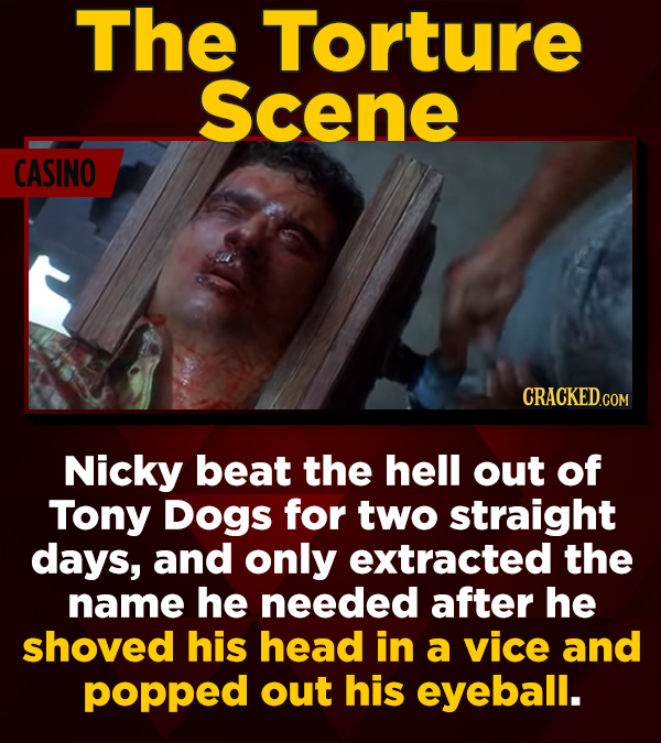 The Torture Scene CASINO CRACKED.COM Nicky beat the hell out of Tony Dogs for two straight days, and only extracted the name he needed after he shoved