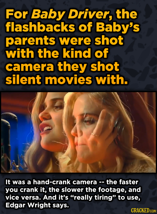 Ingenious Ways Famous Movies Pulled OFor Baby Driver, the flashbacks of Baby's parents were shot with the kind of camera they shot silent movies with.