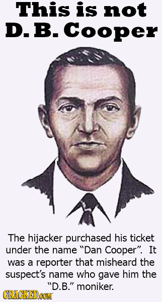 This is not D. B. Cooper The hijacker purchased his ticket under the name Dan Cooper. It was a reporter that misheard the suspect's name who gave hi