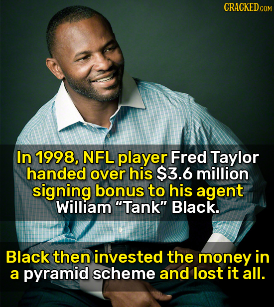 CRACKED cO In 1998, NFL player Fred Taylor handed over his $3.6 million signing bonus to his agent William Tank Black. Black then invested the money