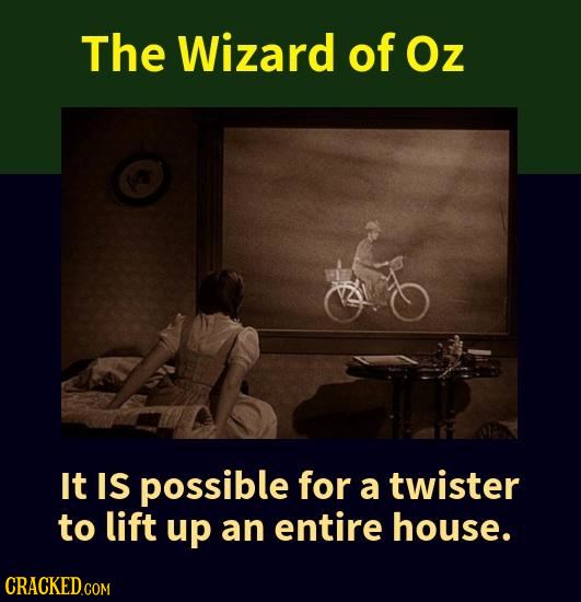 The Wizard of Oz It IS possible for a twister to lift up an entire house.