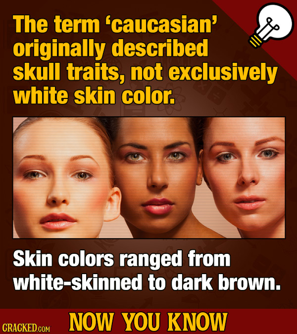 The term 'caucasian' originally described skull traits, not exclusively white skin color. Skin colors ranged from white-skinned to dark brown. NOW YOU