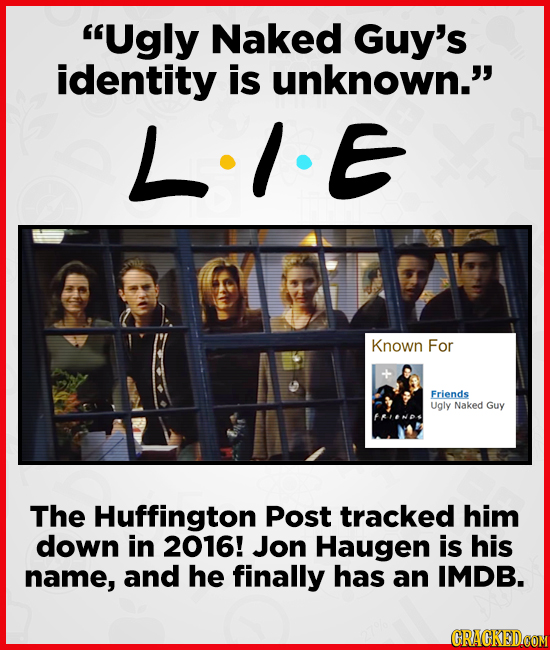 Ugly Naked Guy's identity is unknown.' LIE Known For Friends Ugly Naked Guy The Huffington Post tracked him down in 2016! Jon Haugen is his name, an