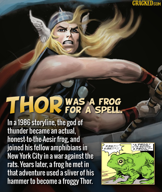 THOR WAS A FROG FOR A SPELL. In a 1986 storyline, the god of thunder became an actual, honest-to- the-Aesir frog, and joined his fellow