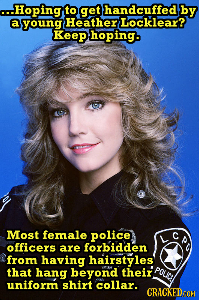 o..Hoping to get handcuffed by a young Heather Locklear? Keep hoping. Most female police officers are forbidden from having hairstyles that hang beyon