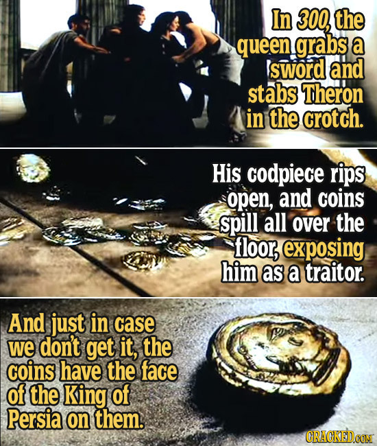 In 300, the queen grabs a sword and stabs Theron in the crotch. His codpiece rips open, and coins spill all over the floor, exposing him as a traitor.
