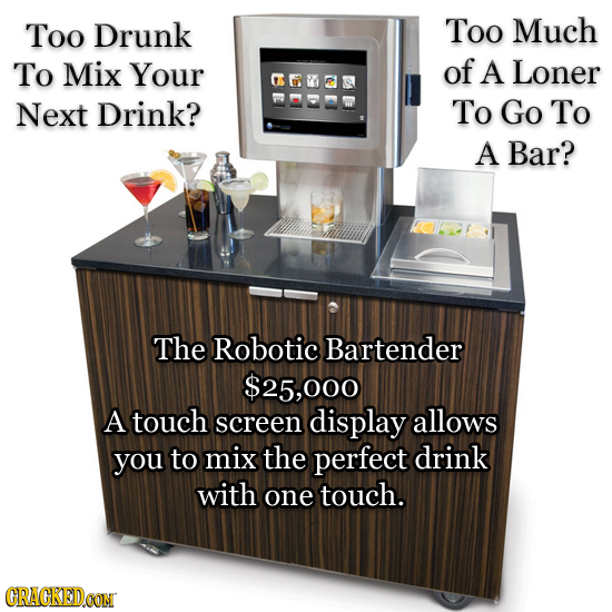 Too Drunk Too Much To Mix Your of A Loner Next Drink? To Go To A Bar? The Robotic Bartender $25,000 A touch screen display allows you to mix the perfe