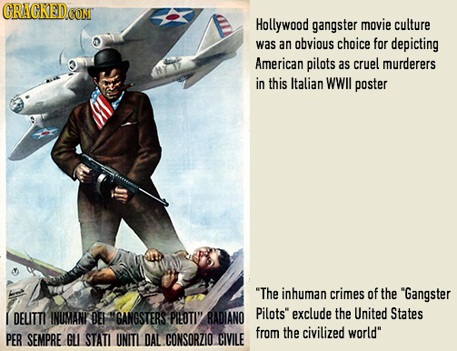 CRACKED CONT Hollywood gangster movie culture was an obvious choice for depicting American pilots as cruel murderers in this Italian WWll poster The