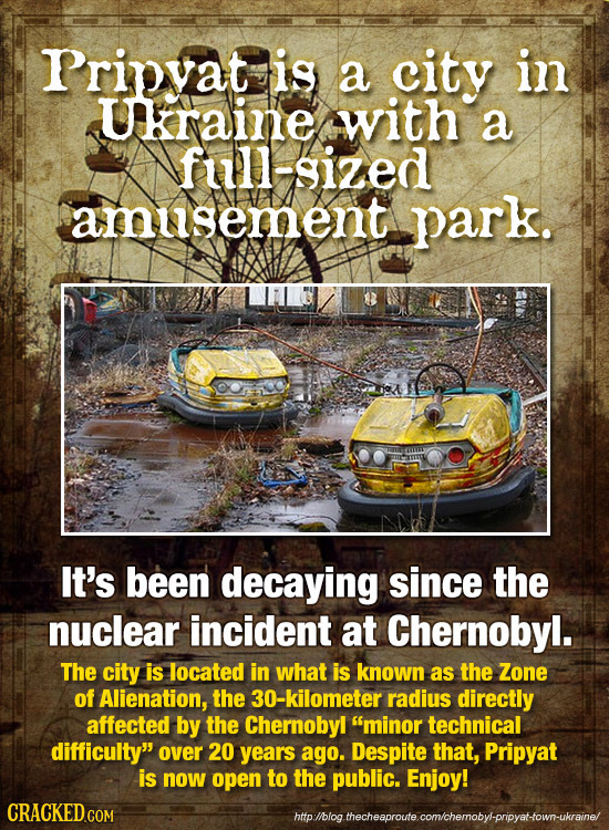 Pripvat is a city in Ukraine with a full-sized amusement park. It's been decaying since the nuclear incident at Chernobyl. The city is located in what