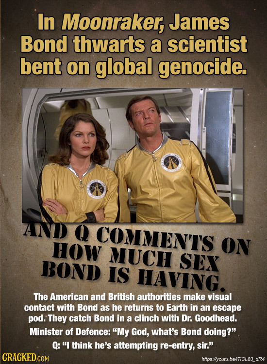 In Moonraker, James Bond thwarts a scientist bent on global genocide. AND Q COMMENT'S How ON MUCH SEX BOND IS HAVING. The American and British authori
