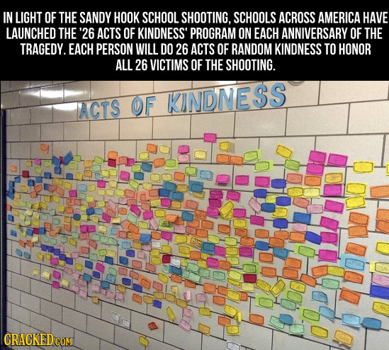 IN LIGHT OF THE SANDY HOOK SCHOOL SHOOTING, SCHOOLS ACROSS AMERICA HAVE LAUNCHED THE '26 ACTS OF KINDNESS' PROGRAM ON EACH ANNIVERSARY OF THE TRAGEDY.