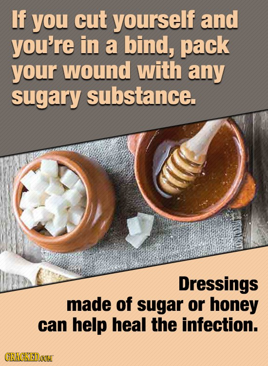 If you cut yourself and you're in a bind, pack your wound with any sugary substance. Dressings made of sugar or honey can help heal the infection.