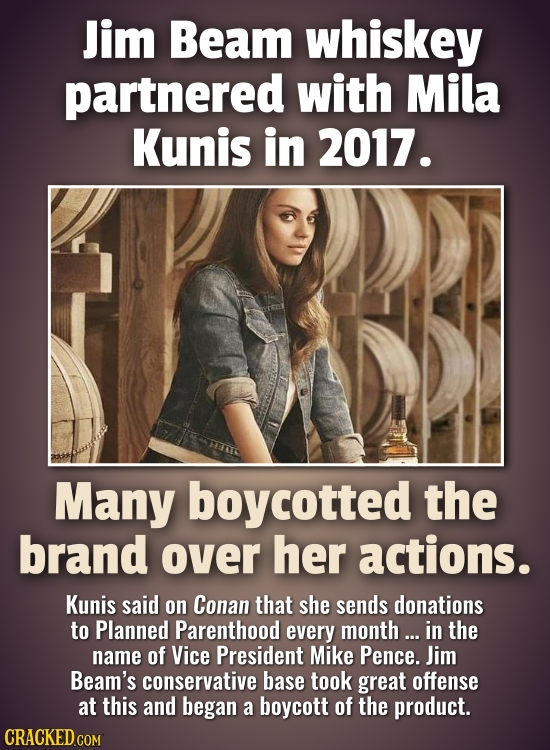Jim Beam whiskey partnered with Mila Kunis in 2017. Many boycotted the brand over her actions. Kunis said on Conan that she sends donations to Planned