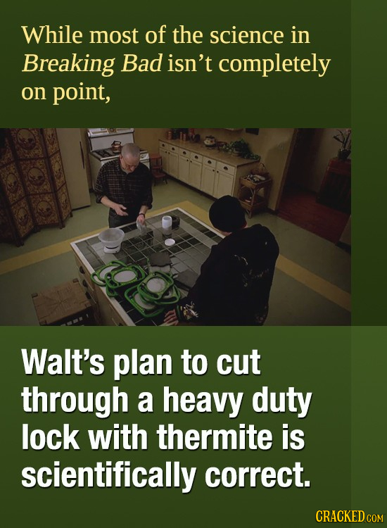 While most of the science in Breaking Bad isn't completely on point, Walt's plan to cut through a heavy duty lock with thermite is scientifically corr