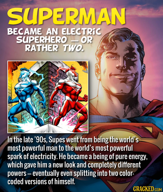 SUPERMAN BECAME AN ELECTRIC SUPERHERO OR RATHER TWO. In the late '90s, Supes went from being the world's most powerful man to the world's most powerfu