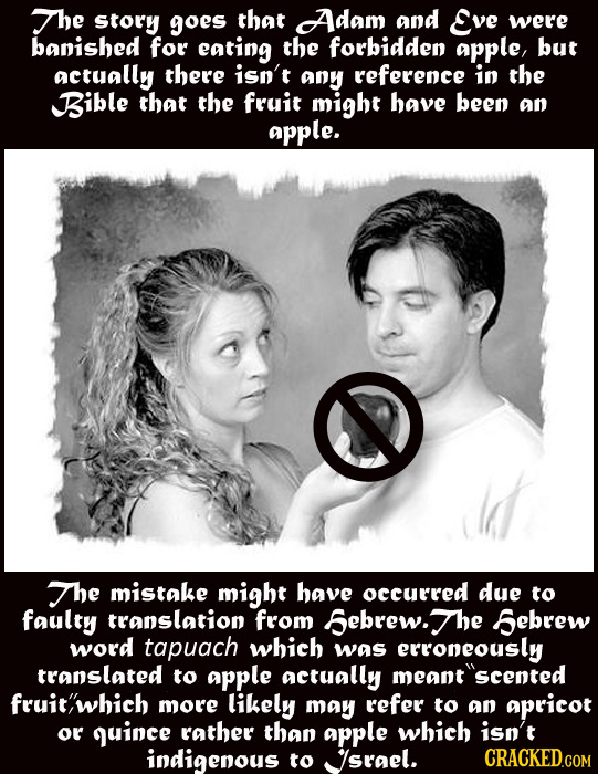 The Story goes that Adam and Eve were banished for eating the forbidden aPple, but actually there isn't any reference in the Bible that the fruit migh