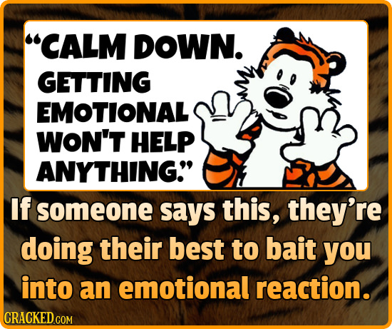 CALM DOWN. GETTING EMOTIONAL WON'T HELP ANYTHING If someone says this, they're doing their best to bait you into an emotional reaction. CRACKED.COM