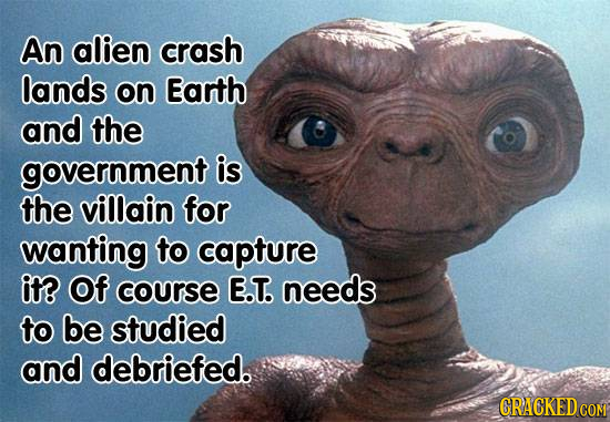 An alien crash lands on Earth and the government is the villain for wanting to capture it? Of course E.T. needs to be studied and debriefed. GRACKEDCO