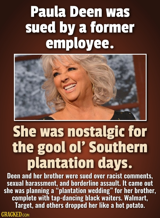 Paula Deen was sued by a former employee. She was nostalgic for the gool ol' Southern plantation days. Deen and her brother were sued over racist comm