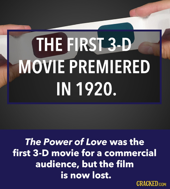 THE FIRST 3-D MOVIE PREMIERED IN 1920. The Power of Love was the first 3-D movie for a commercial audience, but the film is now lost. CRACKED.COM
