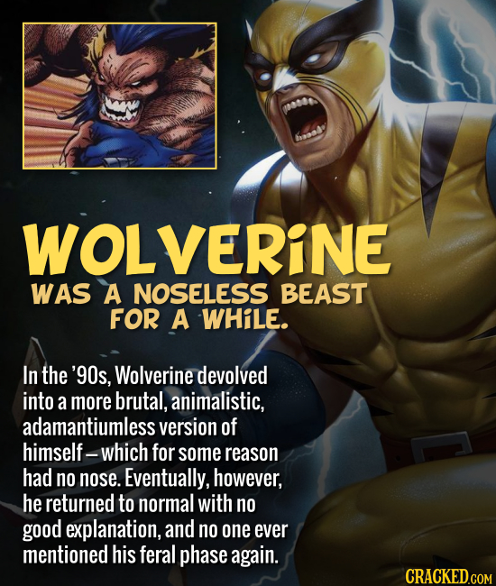 WOLVERINE WAS A NOSELESS BEAST FOR A WHiLE. In the '90s, Wolverine devolved into a more brutal, animalistic, adamantiumless version of himself- -which