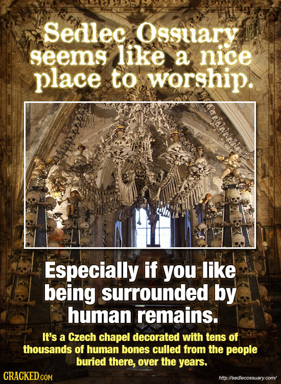 Sedlec Osguary seems like a nice place to worship. JaHaJEelet Especially if you like being surrounded by human remains. It's a Czech chapel decorated